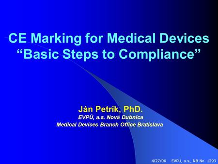 "CE Marking for Medical Devices ""Basic Steps to Compliance"" Ján Petrík, PhD. EVPÚ, a.s. Nová Dubnica Medical Devices Branch Office Bratislava 4/27/06 EVPÚ,"