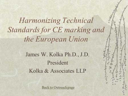 Harmonizing Technical Standards for CE marking and the European Union James W. Kolka Ph.D., J.D. President Kolka & Associates LLP Back to Outreach page.
