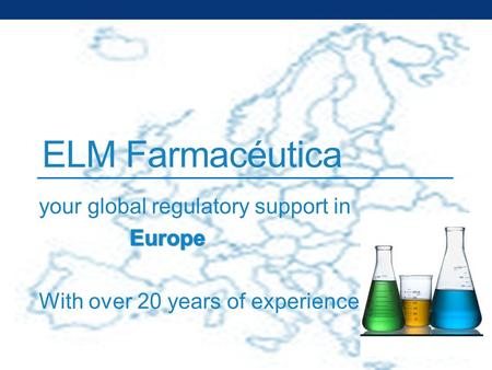 ELM Farmacéutica. MEDICINAL PRODUCTS From development to marketing Development Dossier in European form Marketing authorization in UE Marketing Meetings.
