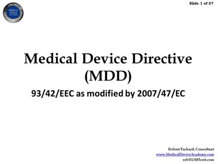 Slide 1 of 37 Robert Packard, Consultant  Medical Device Directive (MDD) 93/42/EEC as modified by 2007/47/EC.