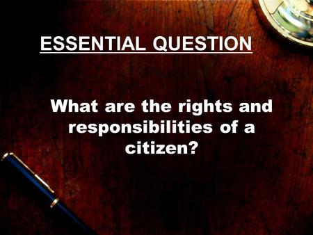 ESSENTIAL QUESTION What are the rights and responsibilities of a citizen?