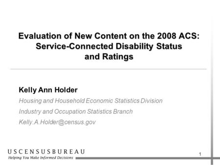 1 Evaluation of New Content on the 2008 ACS: Service-Connected Disability Status and Ratings Kelly Ann Holder Housing and Household Economic Statistics.