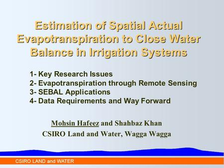 CSIRO LAND and WATER Estimation of Spatial Actual Evapotranspiration to Close Water Balance in Irrigation Systems 1- Key Research Issues 2- Evapotranspiration.