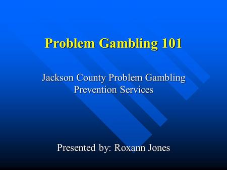 Problem Gambling 101 Jackson County Problem Gambling Prevention Services Presented by: Roxann Jones.