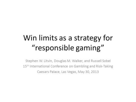 "<strong>Win</strong> limits as a strategy for ""responsible gaming"" Stephen W. Litvin, Douglas M. Walker, and Russell Sobel 15 th International Conference on Gambling and."