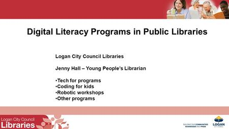 Digital Literacy Programs in Public Libraries Logan City Council Libraries Jenny Hall – Young People's Librarian Tech for programs Coding for kids Robotic.