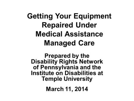 Getting Your Equipment Repaired Under Medical Assistance Managed Care Prepared by the Disability Rights Network of Pennsylvania and the Institute on Disabilities.