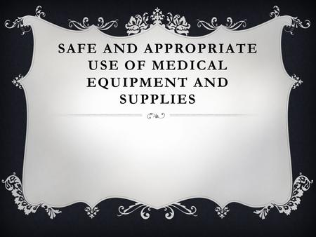SAFE AND APPROPRIATE USE OF MEDICAL EQUIPMENT AND SUPPLIES.