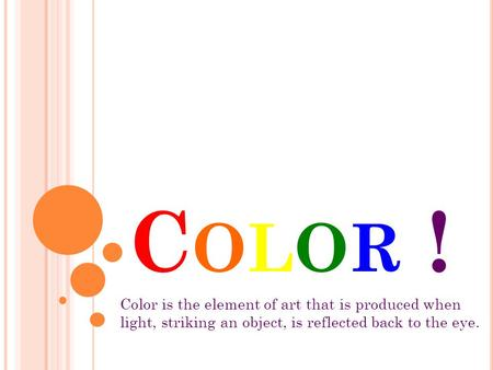 COLOR !COLOR ! Color is the element of art that is produced when light, striking an object, is reflected back to the eye.