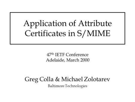 Application of Attribute Certificates in S/MIME Greg Colla & Michael Zolotarev Baltimore Technologies 47 th IETF Conference Adelaide, March 2000.