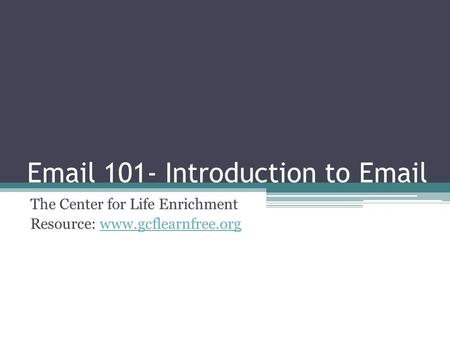 Email 101- Introduction to Email The Center for Life Enrichment Resource: www.gcflearnfree.orgwww.gcflearnfree.org.