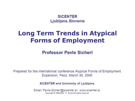 SICENTER Ljubljana, Slovenia Long Term Trends in Atypical Forms of Employment Professor Pavle Sicherl SICENTER and University of Ljubljana