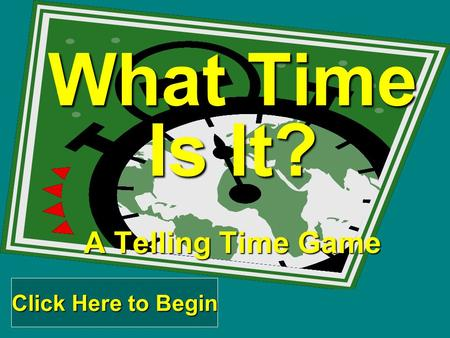 What Time Is It? A Telling Time Game Click Here to Begin Click Here to Begin.