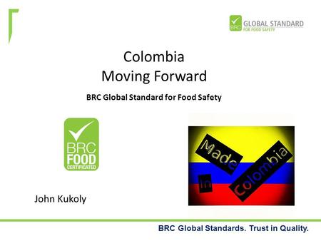 BRC Global Standards. Trust in Quality. Colombia Moving Forward BRC Global Standard for Food Safety John Kukoly.