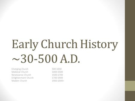 Early Church History ~30-500 A.D. Emerging Church500-1000 Medieval Church1000-1500 Renaissance Church1500-1700 Enlightenment Church1700-1900 Modern Church1900-2000+