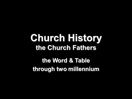 Church History the Church Fathers the Word & Table through two millennium.