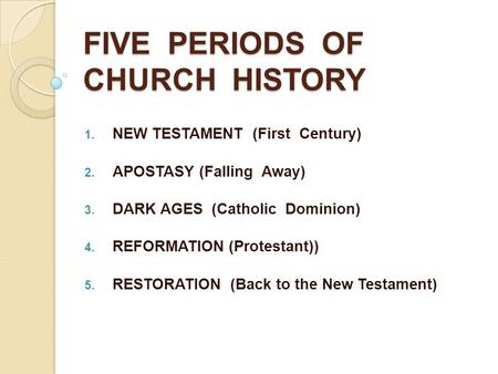 FIVE PERIODS OF CHURCH HISTORY  NEW TESTAMENT (First Century)  APOSTASY (Falling Away)  DARK AGES (Catholic Dominion)  REFORMATION (Protestant))
