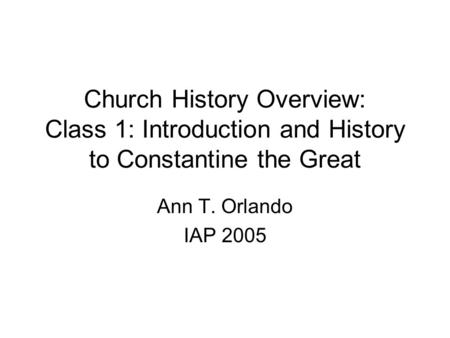 Church History Overview: Class 1: Introduction and History to Constantine the Great Ann T. Orlando IAP 2005.