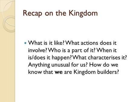 Recap on the Kingdom What is it like? What actions does it involve? Who is a part of it? When it is/does it happen? What characterises it? Anything unusual.