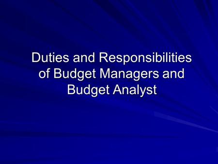 Duties and Responsibilities of Budget Managers and Budget Analyst Duties and Responsibilities of Budget Managers and Budget Analyst.