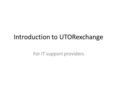 Introduction to UTORexchange For IT support providers.