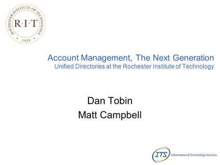 Account Management, The Next Generation Unified Directories at the Rochester Institute of Technology Dan Tobin Matt Campbell.