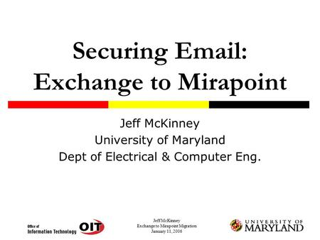Jeff McKinney Exchange to Mirapoint Migration January 11, 2006 Securing Email: Exchange to Mirapoint Jeff McKinney University of Maryland Dept of Electrical.