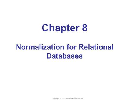 Chapter 8 Normalization for Relational Databases Copyright © 2004 Pearson Education, Inc.