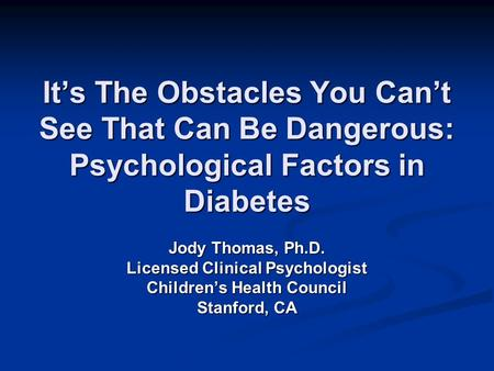 It's The Obstacles You Can't See That Can Be Dangerous: Psychological Factors in Diabetes Jody Thomas, Ph.D. Licensed Clinical Psychologist Children's.