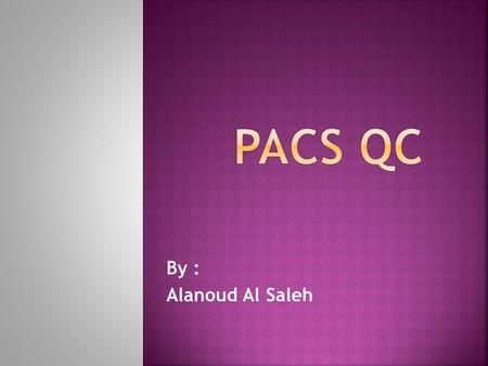 By : Alanoud Al Saleh. What is PACS quality control ? The PACS monitor quality control (QC) program objectives are:  to ensure consistent display performance.