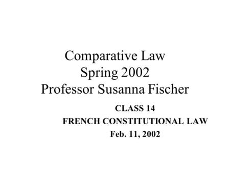 Comparative Law Spring 2002 Professor Susanna Fischer CLASS 14 FRENCH CONSTITUTIONAL LAW Feb. 11, 2002.