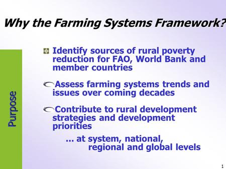 1 Purpose Identify sources of rural poverty reduction for FAO, World Bank and member countries Assess farming systems trends and issues over coming decades.