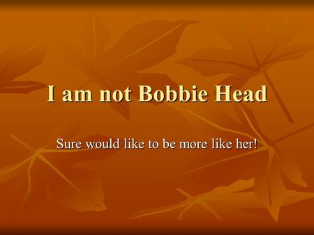 I am not Bobbie Head Sure would like to be more like her!