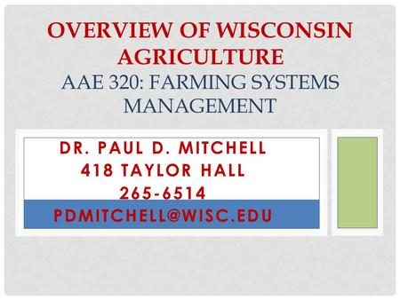 DR. PAUL D. MITCHELL 418 TAYLOR HALL 265-6514 OVERVIEW OF WISCONSIN AGRICULTURE AAE 320: FARMING SYSTEMS MANAGEMENT.