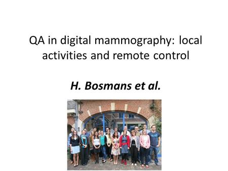 QA in digital mammography: local activities and remote control H. Bosmans et al.