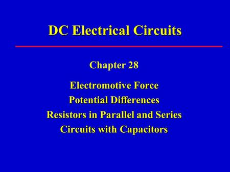 DC Electrical Circuits Chapter 28 Electromotive Force Potential Differences Resistors in Parallel and Series Circuits with Capacitors.