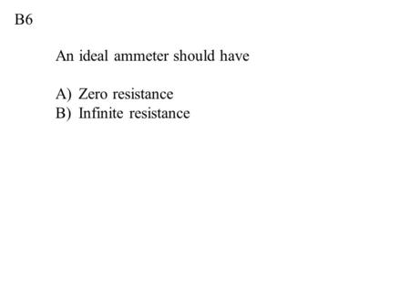 B6 An ideal ammeter should have A)Zero resistance B)Infinite resistance.