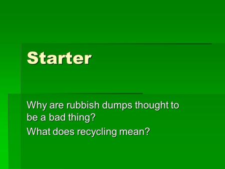 Starter Why are rubbish dumps thought to be a bad thing? What does recycling mean?