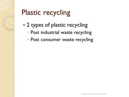 Plastic recycling 2 types of plastic recycling ◦ Post industrial waste recycling ◦ Post consumer waste recycling Plastics Latinne-Neyens NV.