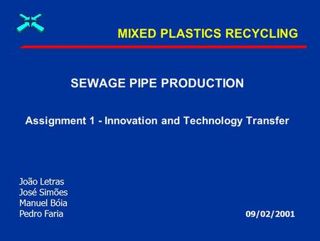 MIXED PLASTICS RECYCLING SEWAGE PIPE PRODUCTION Assignment 1 - Innovation and Technology Transfer 09/02/2001 João Letras José Simões Manuel Bóia Pedro.