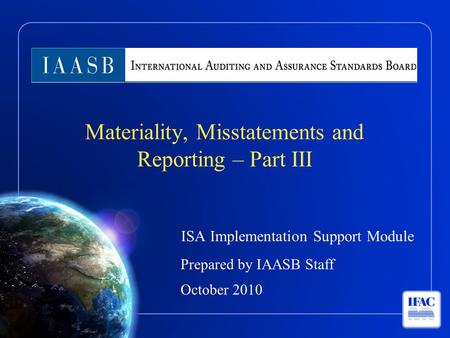 ISA Implementation Support Module Prepared by IAASB Staff October 2010 Materiality, Misstatements and Reporting – Part III.