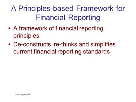 Mark Casson 2006 A Principles-based Framework for Financial Reporting A framework of financial reporting principles De-constructs, re-thinks and simplifies.