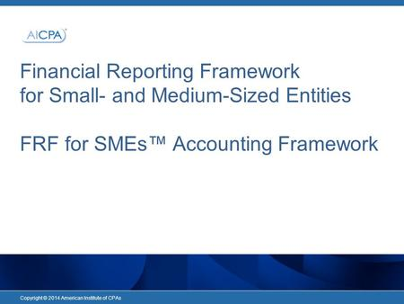 Financial Reporting Framework for Small- and Medium-Sized Entities FRF for SMEs™ Accounting Framework Copyright © 2014 American Institute of CPAs.