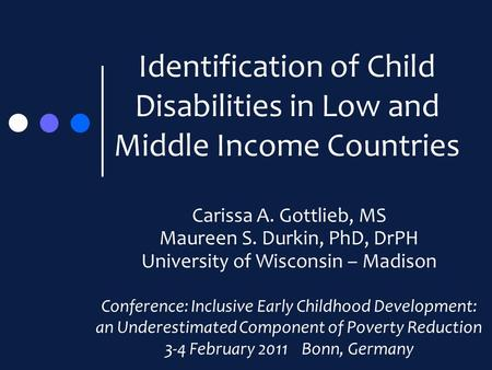 Identification of Child Disabilities in Low and Middle Income Countries Carissa A. Gottlieb, MS Maureen S. Durkin, PhD, DrPH University of Wisconsin –
