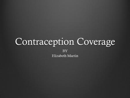 Contraception Coverage BY Elizabeth Martin. Imagine you are a woman who works in a religious organization. You find out by your doctor that you need to.