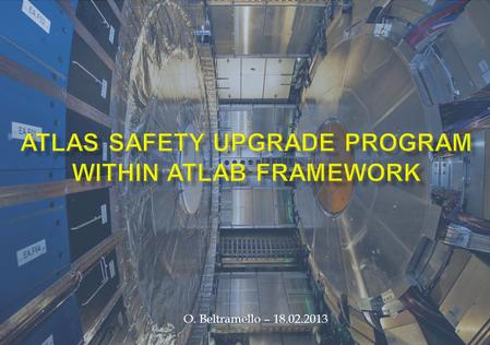 O. Beltramello – 18.02.2013. Why a Safety Upgrade Program ? As a result of the intensive ATLAS Detector Upgrade Program and the increase of the performance.
