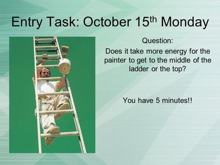 Entry Task: October 15 th Monday Question: Does it take more energy for the painter to get to the middle of the ladder or the top? You have 5 minutes!!