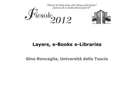 Layers, e-Books e-Libraries Gino Roncaglia, Università della Tuscia.