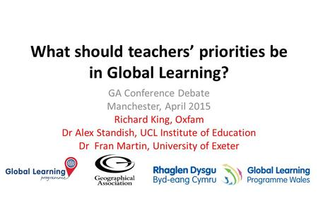 What should teachers' priorities be in Global Learning? GA Conference Debate Manchester, April 2015 Richard King, Oxfam Dr Alex Standish, UCL Institute.