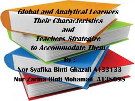 Global and Analytical Learners Their Characteristics and Teachers Strategize to Accommodate Them By : Nor Syafika Binti Ghazali A133133 Nur Zarina Binti.
